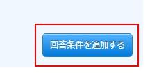 2.「回答条件を追加する」ボタンをクリックする